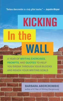 Kicking in the Wall: A Year of Writing Exercises, Prompts, and Quotes to Help You Break Through Your Blocks and Reach Your Writing Goals