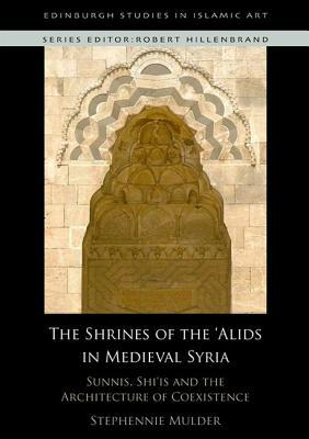 Sunnis, Shi'is and the Architecture of Coexistence: The Shrines of the 'Alids in Medieval Syria