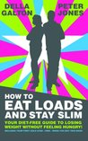 How To Eat Loads And Stay Slim - Your diet-free guide to losing weight without feeling hungry!