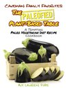 The Paleofied Plant-Based Table: A Tempting Paleo Vegetarian Diet Recipe Cookbook (Family Paleo Diet Recipes, Caveman Family Favorite Cookbooks)