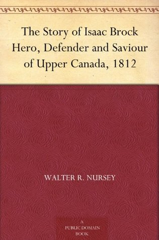 The Story of Isaac Brock Hero, Defender and Saviour of Upper Canada, 1812