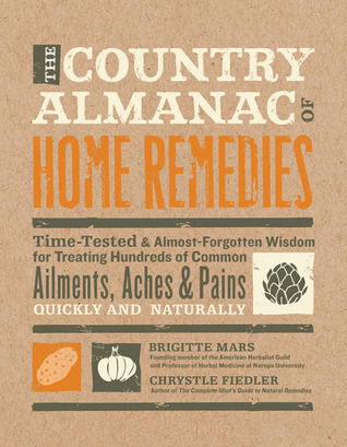 The Country Almanac of Home Remedies: Time-Tested & Almost Forgotten Wisdom for Treating Hundreds of Common Ailments, Aches & Pains Quickly and Naturally