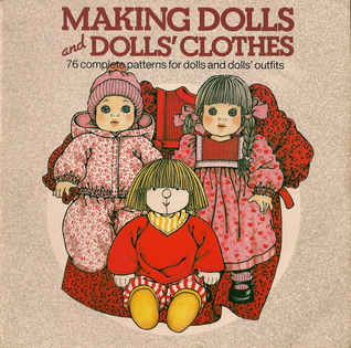 Making Dolls and Dolls Clothes: 76 Complete Patterns for Dolls and Dolls' Outfits