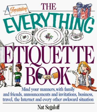 The Everything Etiquette Book: Mind Your Manners, with Family and Friends, Announcements and Invitations, Business, Travel, the Internet and Every Other Awkward Situation