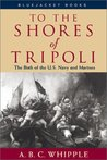 To the Shores of Tripoli the Birth of the US Navy and Marines by A.B.C. Whipple