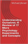 Understanding Ourselves: A Review of 17 More Psychology Experiments and Concepts