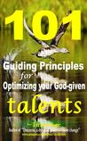 101 Guiding Principles for Optimizing your God-given Talents