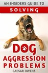 An Insider's Guide to Solving Dog Aggression Problems