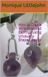 How to Create Wire Wrapped Earrings Using Unusually Shaped Beads