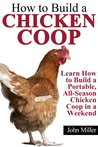 How to Build a Chicken Coop: Learn How to Build a Portable, All-Season Chicken Coop in a Weekend