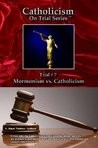 Catholicism on Trial Series - Book 7 of 7 - Mormonism vs. Catholicism