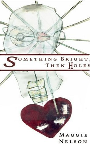 Something Bright, Then Holes by Maggie Nelson