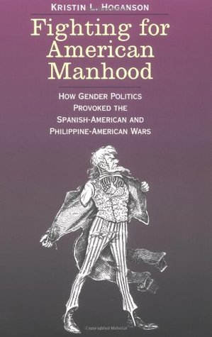 """fighting for american manhood thesis The concept of the """"white man's burden"""" has become shorthand for describing western attitudes toward the  kristin l hoganson, fighting for american manhood:."""