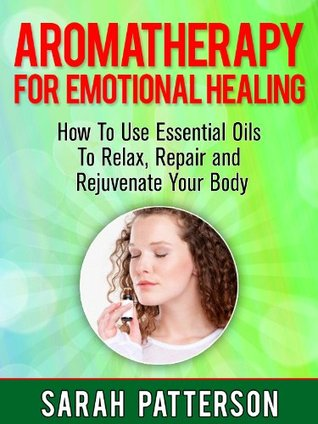 Aromatherapy for Emotional Healing: How To Use Essential Oils To Relax, Repair and Rejuvenate Your Mind and Body (Aromatherapy Guide)