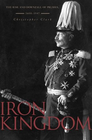 Iron Kingdom: The Rise and Downfall of Prussia, 1600–1947