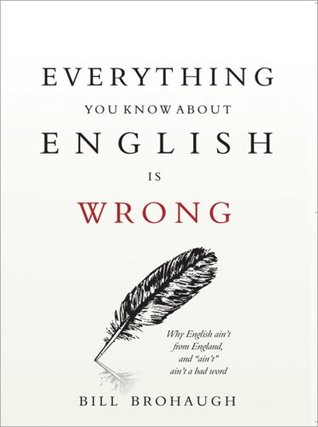 Everything You Know about English Is Wrong by Bill Brohaugh