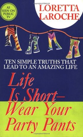 Life Is Short, Wear Your Party Pants by Loretta LaRoche
