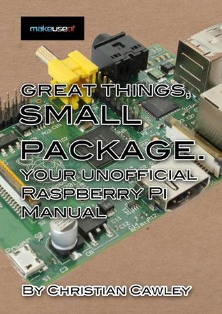 Great Things, Small Package: Your Unofficial Raspberry Pi Manual