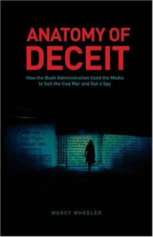 Anatomy of Deceit: How the Bush Administration Used the Media to Sell the Iraq War and Out a Spy