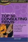 Vault Guide to the Top 50 Consulting Firms (Vault Guide to the Top 50 Management & Strategy Consulting Firms)