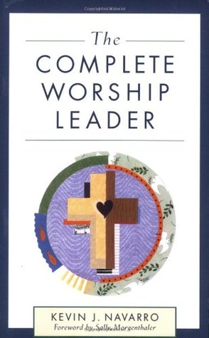 The Complete Worship Leader by Kevin J. Navarro