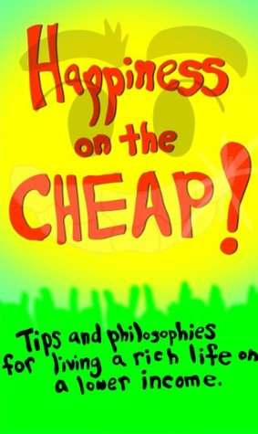 Happiness On The Cheap: Tips and Philosophies For Living a Rich Life on a Lower Income