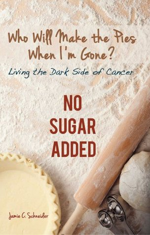 Who Will Make the Pies When I'm Gone? : Living the Dark Side of Cancer (No Sugar Added)