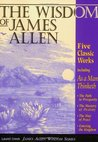 The Wisdom of James Allen: Five Books in One: As a Man Thinketh: The Path to Prosperity: The Mastery of Destiny: The Way of Peace: Entering the Kingdom