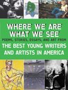 Where We Are, What We See: The Best Young Writers and Artists in America