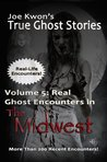 Volume 5: Real Ghost Encounters in the Midwest (Joe Kwon's True Ghost Stories from Around the World)