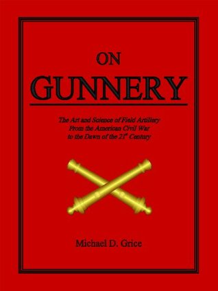 On Gunnery: The Art and Science of Field Artillery from the American Civil War to the Dawn of the 21st Century