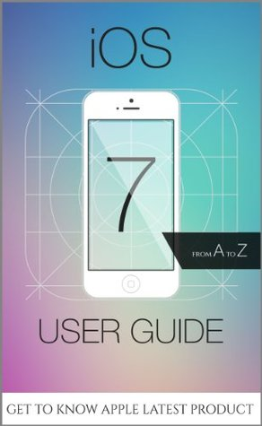 iOS 7 User Guide - From A to Z - Tips, Tricks and all the Hidden Features for iPhone, iPad and iPod Touch