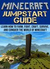 Minecraft Jumpstart Guide: Learn How to Farm, Fight, Craft, Survive, and Conquer the world of Minecraft