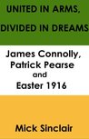 United in arms; divided in dreams: James Connolly, Patrick Pearse and Easter 1916