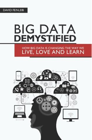 Big Data Demystified: How Big Data Is Changing The Way We Live, Love And Learn