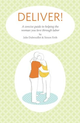Deliver! A Concise Guide To Helping The Woman You Love Through Labor (Deliver! Books)