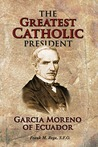 The Greatest Catholic President: Garcia Moreno of Ecuador 1821-1875