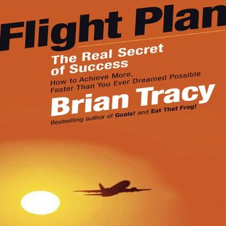 Flight Plan: The Real Secret of Success; How to Achieve More Faster Than You Ever Thought Possible