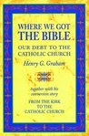 Where We Got The Bible: Our Debt to the Catholic Church: Together with His Conversion Story