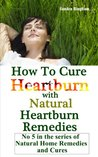 How To Cure Heartburn With Natural Heartburn Remedies (Natural Home Remedies and Cures)