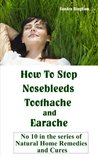 How To Stop Nosebleeds, Toothache and Ear Ache (Natural Home Remedies and Cures)