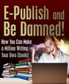 E-Publish and Be Damned! How You Can Make a Million Writing Your Own Ebooks