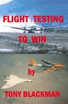 Flight Testing to Win: An autobiograpghy of a test pilot