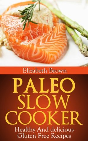 Paleo Slow Cooker: Healthy and Delicious Gluten Free Recipes
