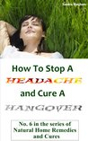 How To Stop A Headache and Cure A Hangover (Natural Home Remedies and Cures)