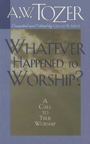 Whatever Happened to Worship? by A.W. Tozer
