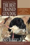 How to Have The Best Trained Gun Dog, Taking Advantage of Proven, Unique Training Methods, All Natural - No Expensive Electronics Needed
