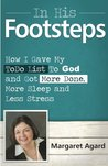 In His Footsteps: How I Gave My Todo List to God and Got More Done, More Sleep and Less Stress