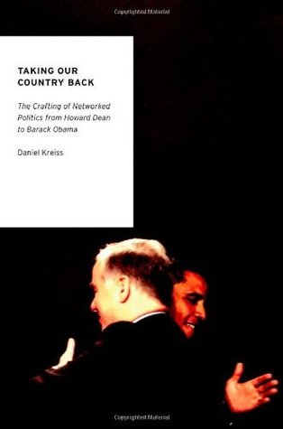 Taking Our Country Back: The Crafting of Networked Politics from Howard Dean to Barack Obama (Oxford Studies in Digital Politics)