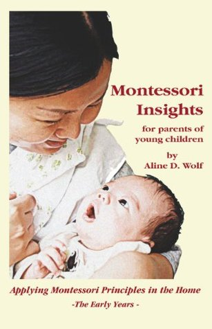 Montessori Insights for Parents of Young Children: Applying Montessori Principles in the Home